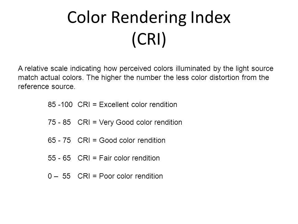 Color Rendering Index (CRI) A relative scale indicating how perceived colors illuminated by the light source match actual colors. The higher the numbe