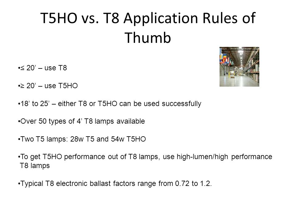 T5HO vs. T8 Application Rules of Thumb 20 – use T8 20 – use T5HO 18 to 25 – either T8 or T5HO can be used successfully Over 50 types of 4 T8 lamps ava