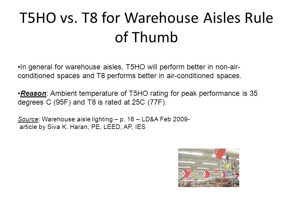 T5HO vs. T8 for Warehouse Aisles Rule of Thumb In general for warehouse aisles, T5HO will perform better in non-air- conditioned spaces and T8 perform