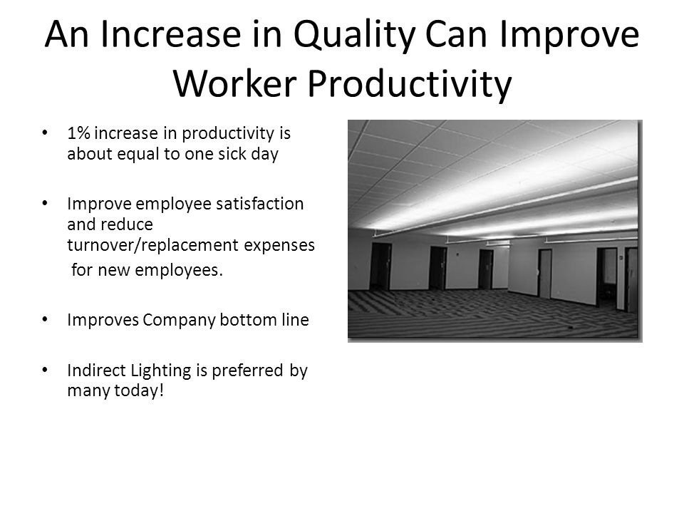 An Increase in Quality Can Improve Worker Productivity 1% increase in productivity is about equal to one sick day Improve employee satisfaction and reduce turnover/replacement expenses for new employees.