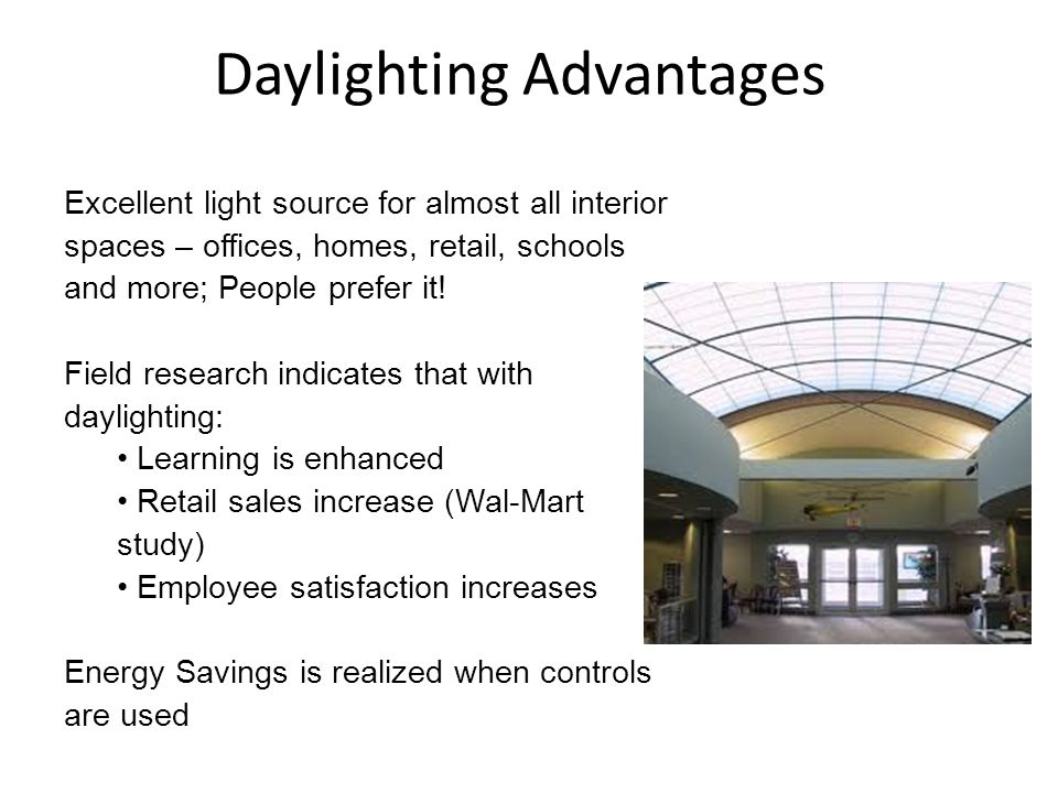 Daylighting Advantages Excellent light source for almost all interior spaces – offices, homes, retail, schools and more; People prefer it! Field resea