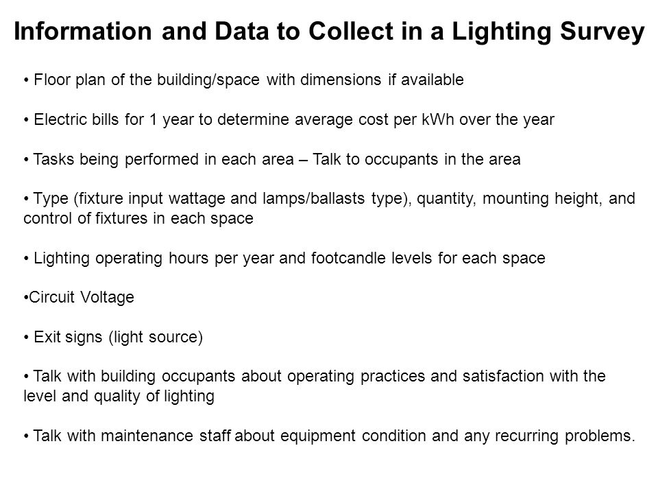Information and Data to Collect in a Lighting Survey Floor plan of the building/space with dimensions if available Electric bills for 1 year to determine average cost per kWh over the year Tasks being performed in each area – Talk to occupants in the area Type (fixture input wattage and lamps/ballasts type), quantity, mounting height, and control of fixtures in each space Lighting operating hours per year and footcandle levels for each space Circuit Voltage Exit signs (light source) Talk with building occupants about operating practices and satisfaction with the level and quality of lighting Talk with maintenance staff about equipment condition and any recurring problems.