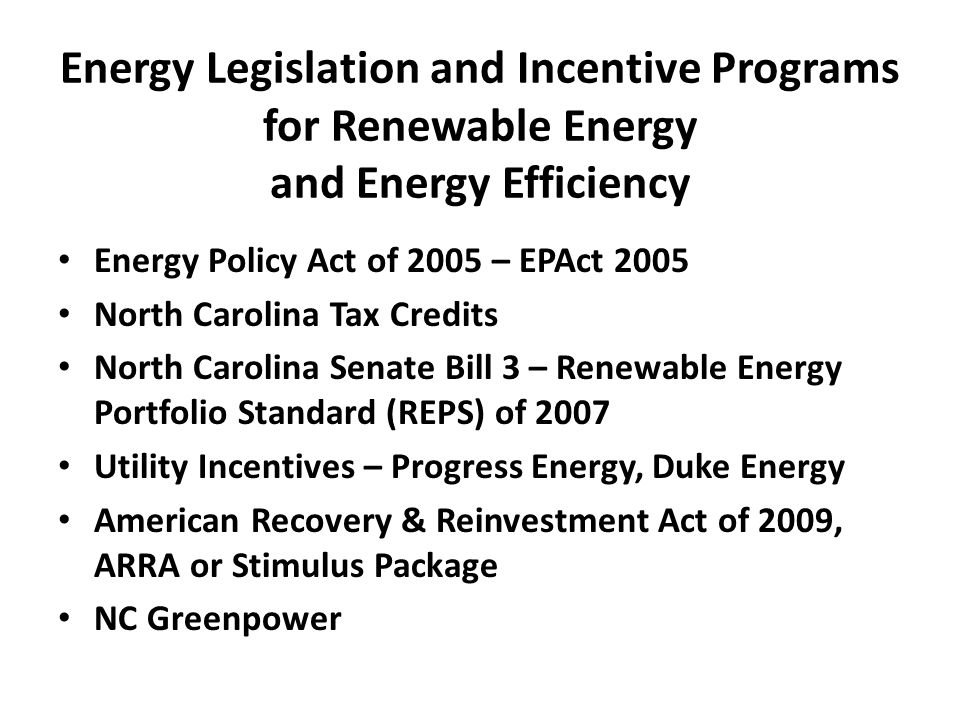 Energy Legislation and Incentive Programs for Renewable Energy and Energy Efficiency Energy Policy Act of 2005 – EPAct 2005 North Carolina Tax Credits