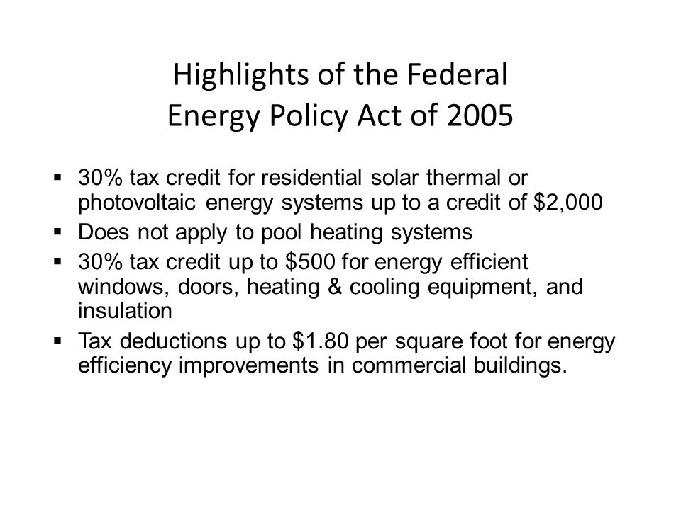 Highlights of the Federal Energy Policy Act of 2005 30% tax credit for residential solar thermal or photovoltaic energy systems up to a credit of $2,0