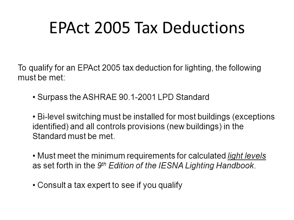 EPAct 2005 Tax Deductions To qualify for an EPAct 2005 tax deduction for lighting, the following must be met: Surpass the ASHRAE 90.1-2001 LPD Standar