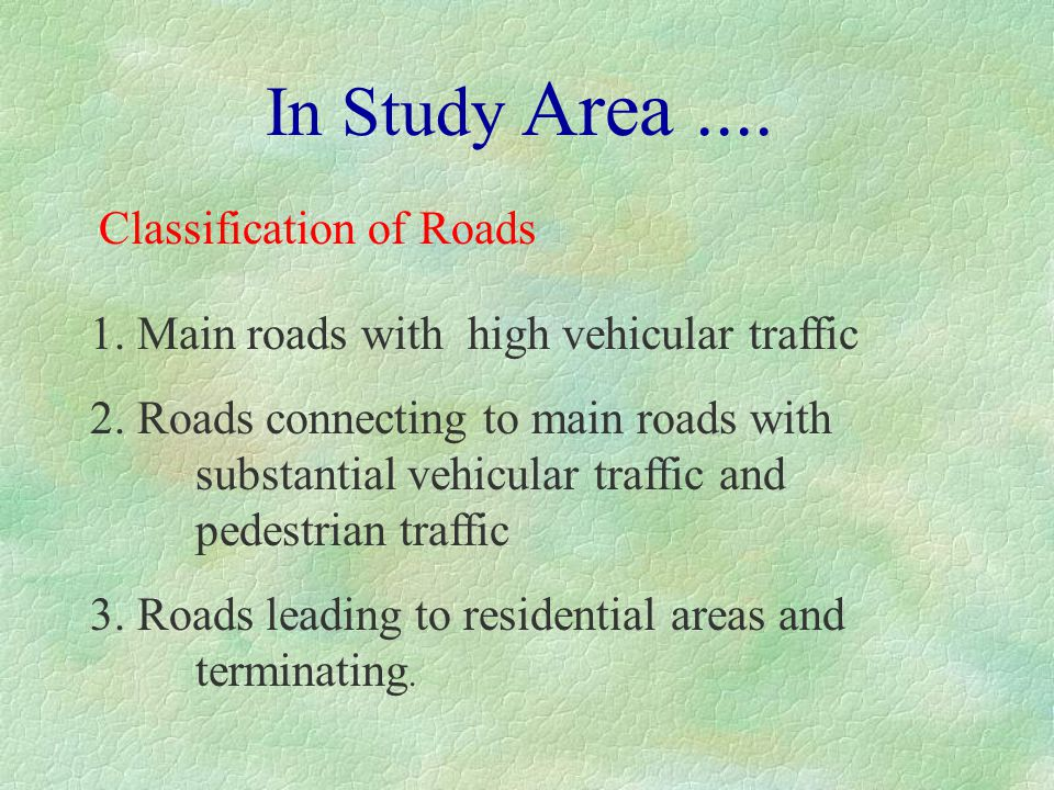 In Study Area.... Classification of Roads 1. Main roads with high vehicular traffic 2. Roads connecting to main roads with substantial vehicular traff
