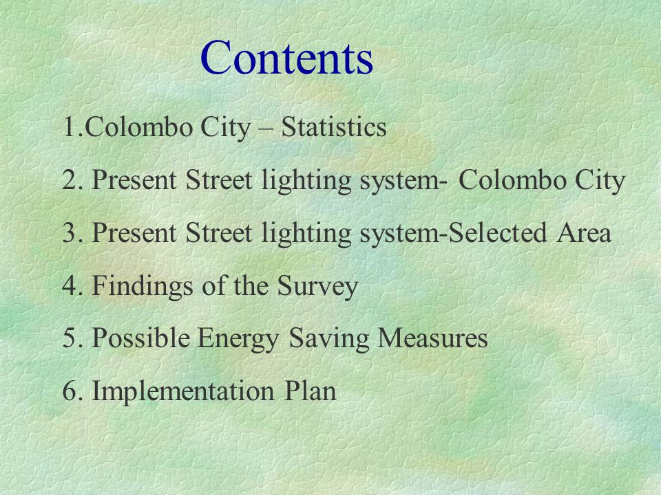 Statistical Data of Colombo City §Area37 sqkm §Population 1.7 million §No of Retail Customers120,000 §No of Bulk Customers 1200 §Total Electricity Sales790 GWh/year §Electricity Units billed for Street lighting10 GWh/year