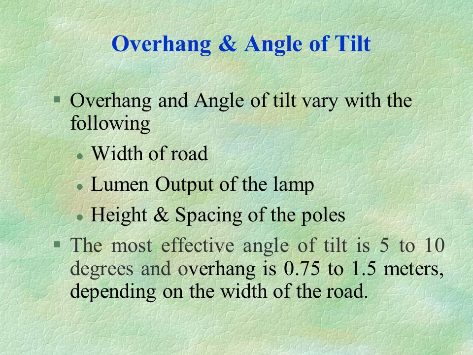 Overhang & Angle of Tilt §Overhang and Angle of tilt vary with the following l Width of road l Lumen Output of the lamp l Height & Spacing of the pole