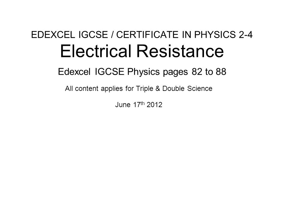Edexcel Specification Section 2: Electricity c) Energy and potential difference in circuits describe how current varies with voltage in wires, resistors, metal filament lamps and diodes, and how this can be investigated experimentally describe the qualitative effect of changing resistance on the current in a circuit describe the qualitative variation of resistance of LDRs with illumination and of thermistors with temperature know that lamps and LEDs can be used to indicate the presence of a current in a circuit know and use the relationship: voltage = current × resistance V = I × R