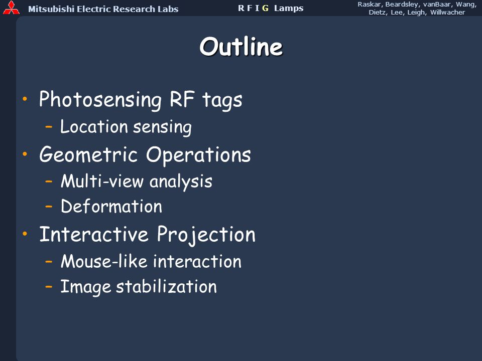 Mitsubishi Electric Research Labs Raskar, Beardsley, vanBaar, Wang, Dietz, Lee, Leigh, Willwacher R F I G Lamps Outline Photosensing RF tags –Location sensing Geometric Operations –Multi-view analysis –Deformation Interactive Projection –Mouse-like interaction –Image stabilization
