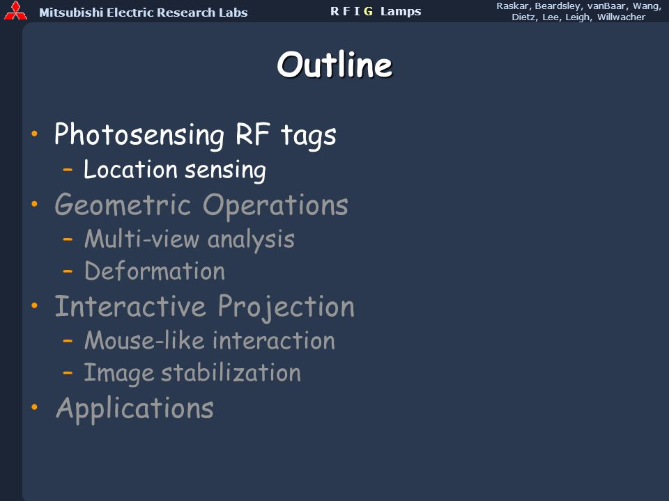 Mitsubishi Electric Research Labs Raskar, Beardsley, vanBaar, Wang, Dietz, Lee, Leigh, Willwacher R F I G Lamps Outline Photosensing RF tags –Location sensing Geometric Operations –Multi-view analysis –Deformation Interactive Projection –Mouse-like interaction –Image stabilization Applications