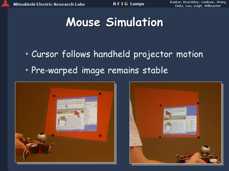 Mitsubishi Electric Research Labs Raskar, Beardsley, vanBaar, Wang, Dietz, Lee, Leigh, Willwacher R F I G Lamps Mouse Simulation Cursor follows handheld projector motion Pre-warped image remains stable