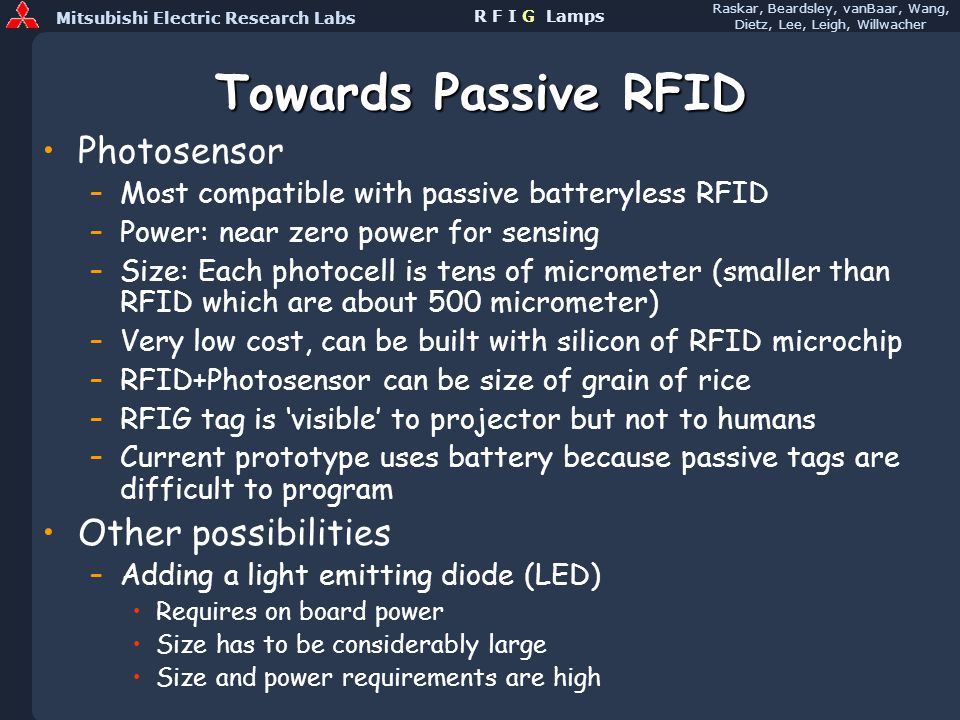 Mitsubishi Electric Research Labs Raskar, Beardsley, vanBaar, Wang, Dietz, Lee, Leigh, Willwacher R F I G Lamps Towards Passive RFID Photosensor –Most compatible with passive batteryless RFID –Power: near zero power for sensing –Size: Each photocell is tens of micrometer (smaller than RFID which are about 500 micrometer) –Very low cost, can be built with silicon of RFID microchip –RFID+Photosensor can be size of grain of rice –RFIG tag is visible to projector but not to humans –Current prototype uses battery because passive tags are difficult to program Other possibilities –Adding a light emitting diode (LED) Requires on board power Size has to be considerably large Size and power requirements are high