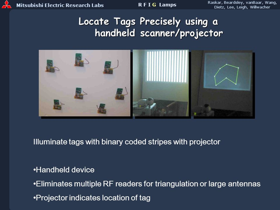Mitsubishi Electric Research Labs Raskar, Beardsley, vanBaar, Wang, Dietz, Lee, Leigh, Willwacher R F I G Lamps Locate Tags Precisely using a handheld scanner/projector Handheld device Eliminates multiple RF readers for triangulation or large antennas Projector indicates location of tag Illuminate tags with binary coded stripes with projector