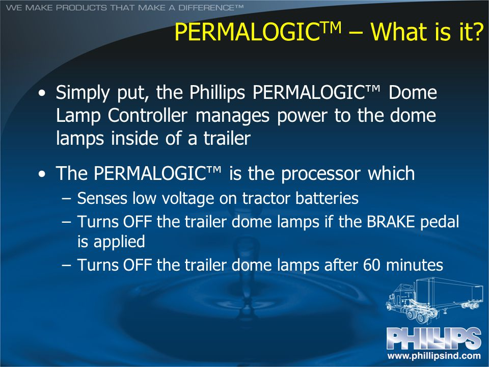 PERMALOGIC TM – What is it? Simply put, the Phillips PERMALOGIC Dome Lamp Controller manages power to the dome lamps inside of a trailer The PERMALOGI