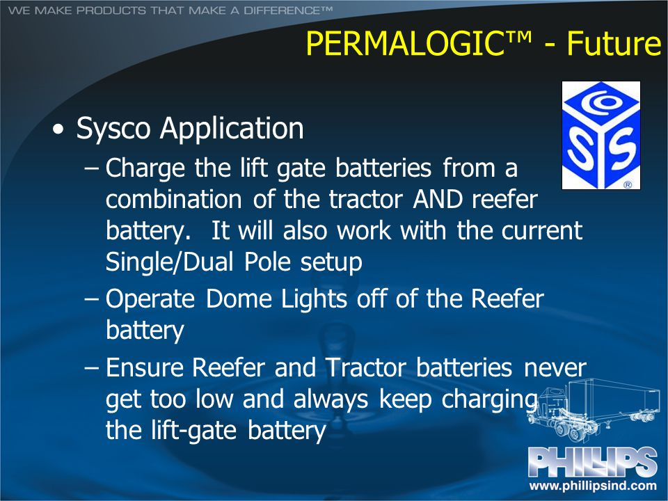 PERMALOGIC - Future Sysco Application –Charge the lift gate batteries from a combination of the tractor AND reefer battery. It will also work with the
