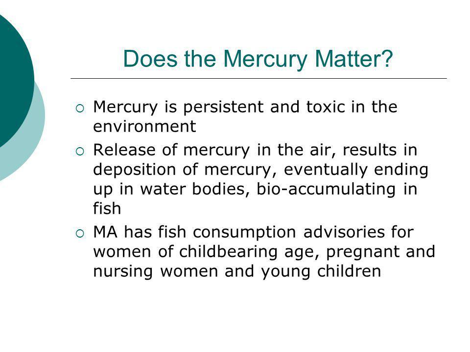 Mercury Health Effects Effects of exposure during development or to adults range from mortality at very high levels through subtle effects on ability to learn at lower levels Effects on adults at high (poisoning) doses included death, paresthesia, tremors, ataxia, hearing and vision impairment, balance and speech disturbances, motor difficulties Children born to mothers exposed during pregnancy at high doses exhibited cerebral palsy-like symptoms, delayed walking/talking; at lower doses, delayed startle responses, subtle neurological effects, effects on tests related to ability to learn and process information Not likely to be a human carcinogen (Tumors are seen in animals only at extremely toxic doses; neurological effects are observed at orders of magnitude lower exposures) Developing nervous system is a sensitive target for low dose MeHg exposure Human and animal evidence of cardiovascular effects – from adult and in utero exposure Animal evidence of immune and reproductive effects