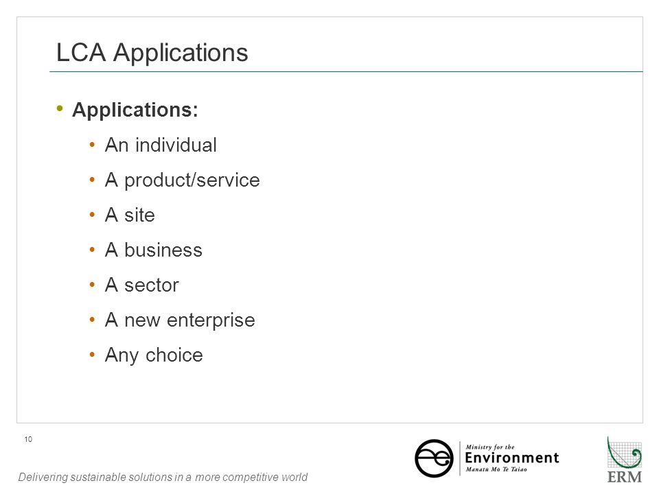 Delivering sustainable solutions in a more competitive world 10 LCA Applications Applications: An individual A product/service A site A business A sector A new enterprise Any choice