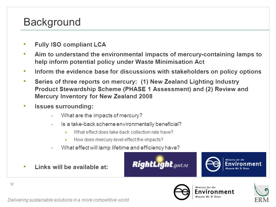 Delivering sustainable solutions in a more competitive world 12 Background Fully ISO compliant LCA Aim to understand the environmental impacts of mercury-containing lamps to help inform potential policy under Waste Minimisation Act Inform the evidence base for discussions with stakeholders on policy options Series of three reports on mercury: (1) New Zealand Lighting Industry Product Stewardship Scheme (PHASE 1 Assessment) and (2) Review and Mercury Inventory for New Zealand 2008 Issues surrounding: -What are the impacts of mercury.
