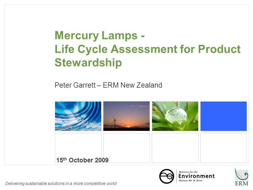 Delivering sustainable solutions in a more competitive world Mercury Lamps - Life Cycle Assessment for Product Stewardship Peter Garrett – ERM New Zealand 15 th October 2009