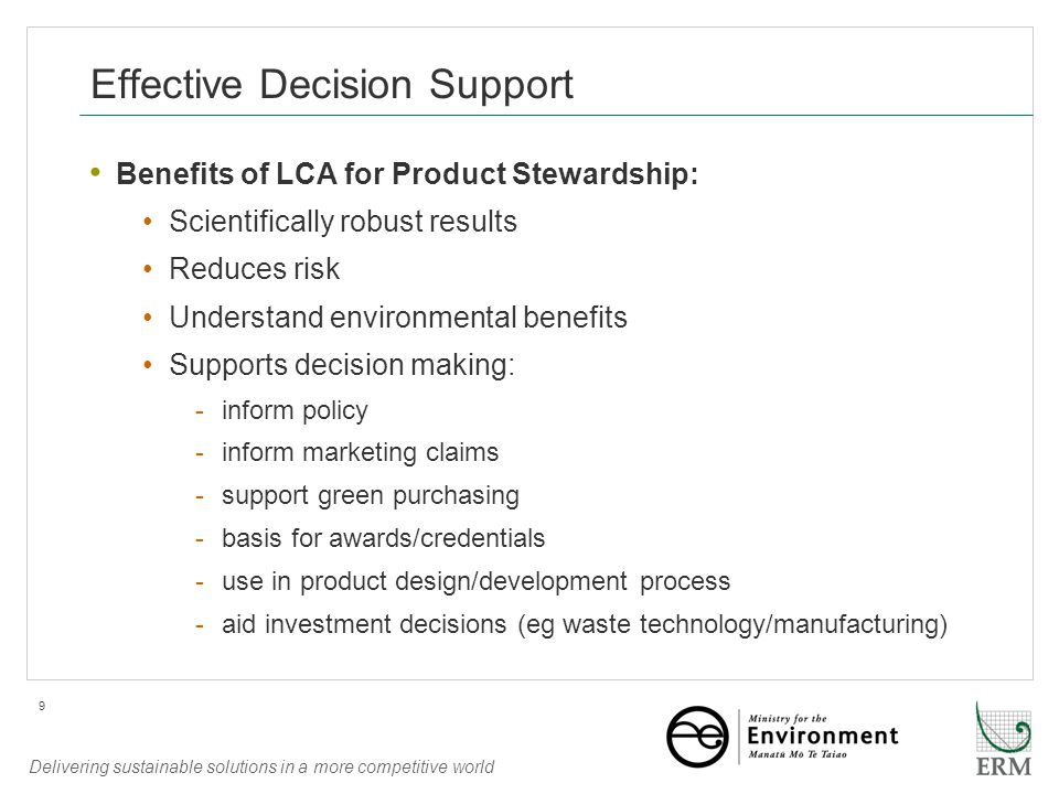 Delivering sustainable solutions in a more competitive world 9 Effective Decision Support Benefits of LCA for Product Stewardship: Scientifically robust results Reduces risk Understand environmental benefits Supports decision making: -inform policy -inform marketing claims -support green purchasing -basis for awards/credentials -use in product design/development process -aid investment decisions (eg waste technology/manufacturing)