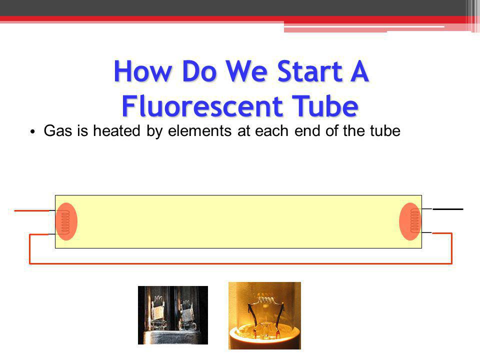 How Do We Start A Fluorescent Tube G as is heated by elements at each end of the tube
