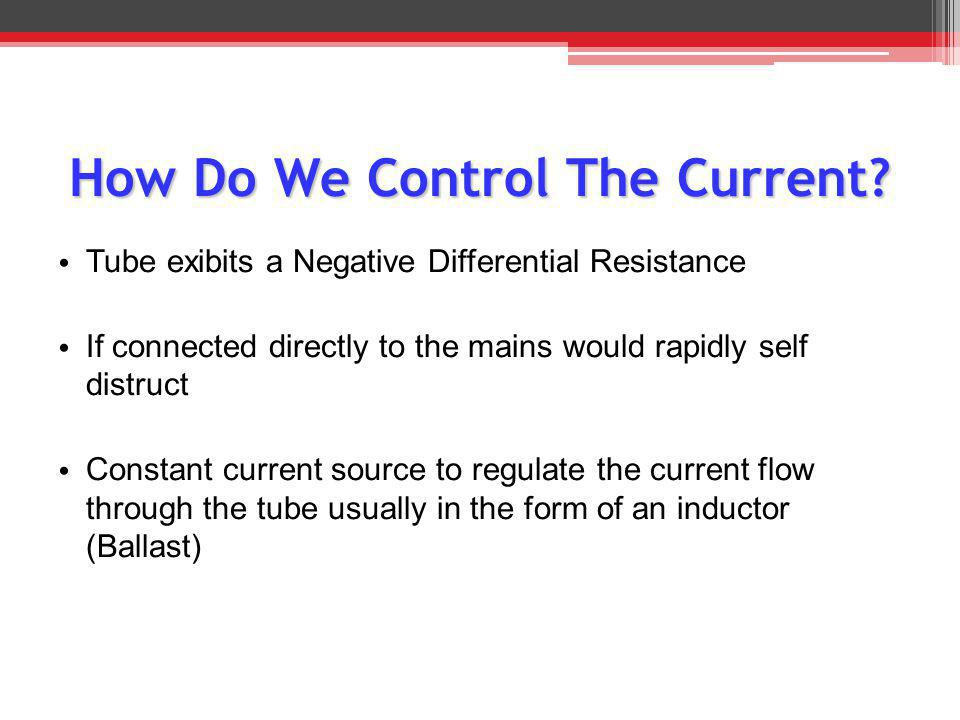 How Do We Control The Current? T ube exibits a Negative Differential Resistance I f connected directly to the mains would rapidly self distruct C onst