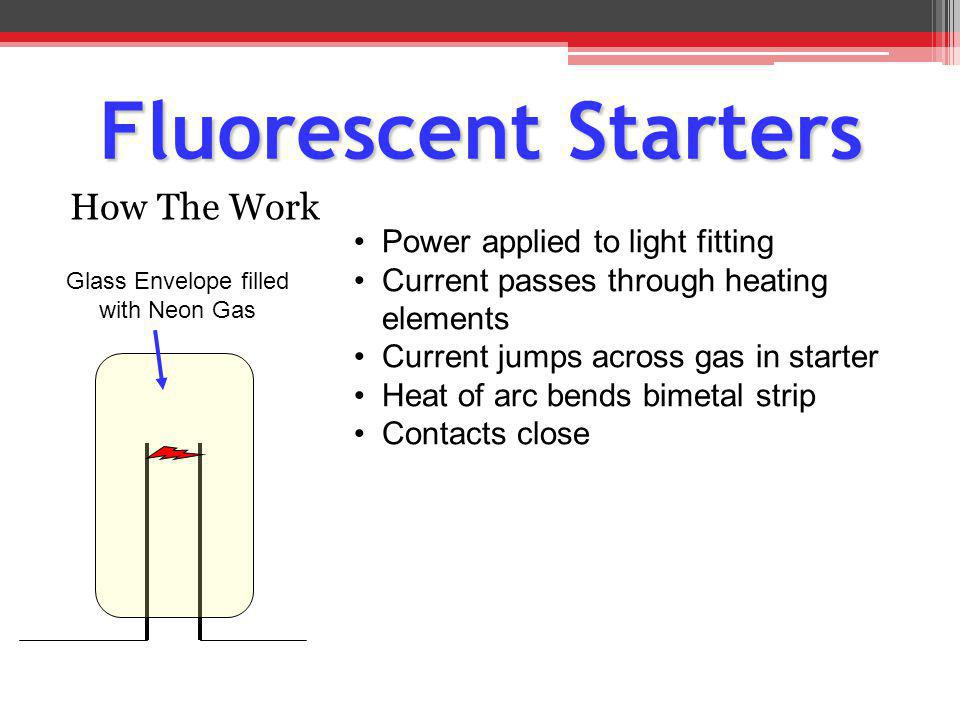 How The Work Glass Envelope filled with Neon Gas Power applied to light fitting Current passes through heating elements Current jumps across gas in st