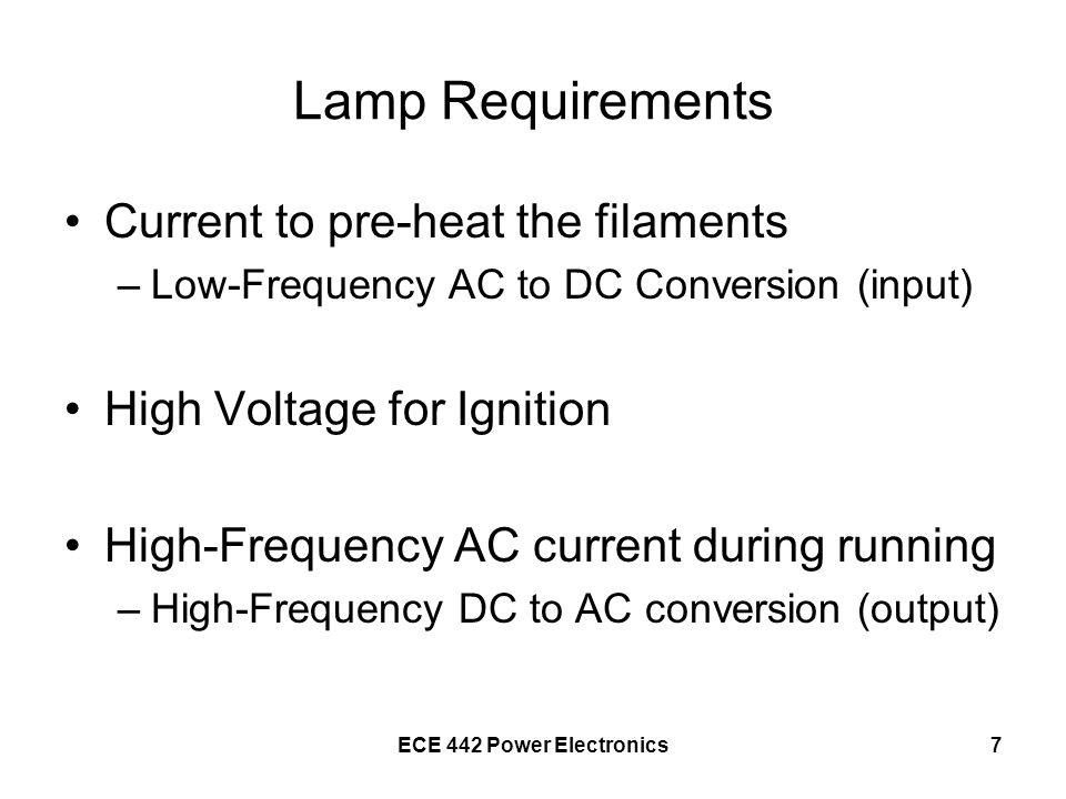ECE 442 Power Electronics7 Lamp Requirements Current to pre-heat the filaments –Low-Frequency AC to DC Conversion (input) High Voltage for Ignition Hi
