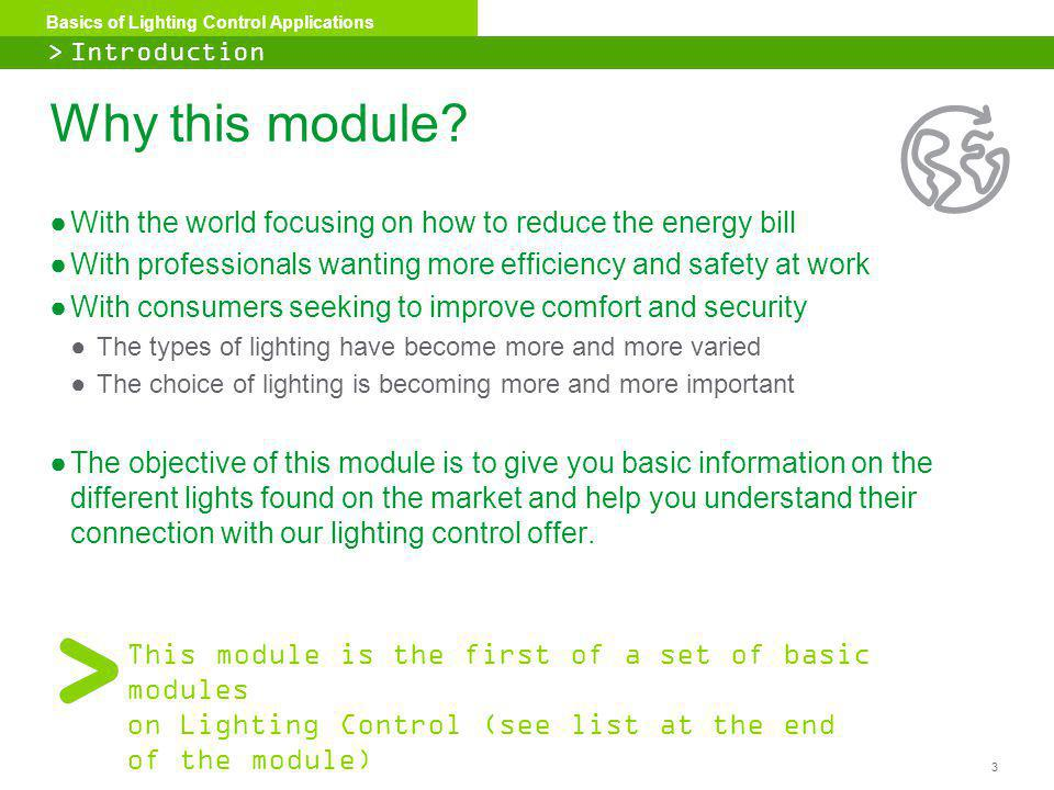3 Basics of Lighting Control Applications Why this module? With the world focusing on how to reduce the energy bill With professionals wanting more ef