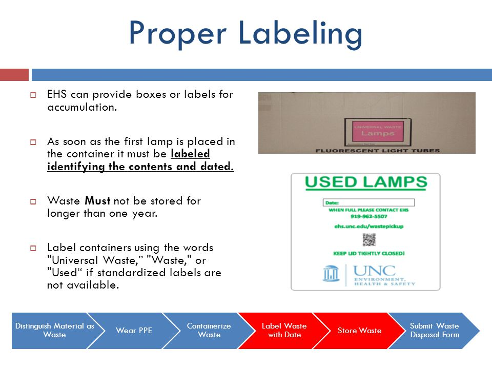 Proper Labeling EHS can provide boxes or labels for accumulation. As soon as the first lamp is placed in the container it must be labeled identifying