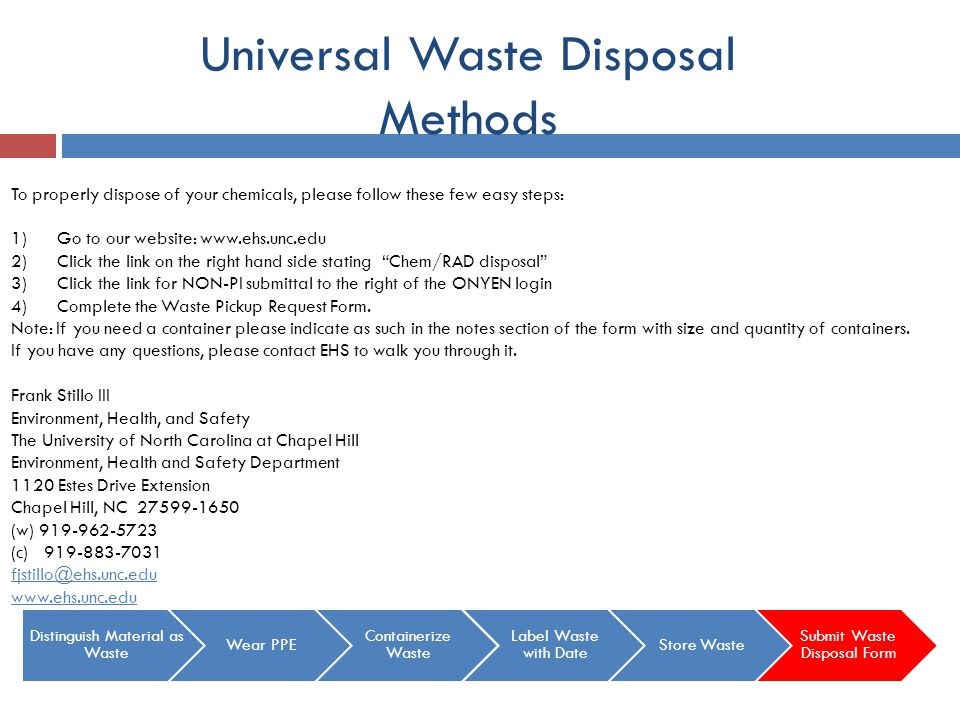 Universal Waste Disposal Methods To properly dispose of your chemicals, please follow these few easy steps: 1) Go to our website: www.ehs.unc.edu 2) C