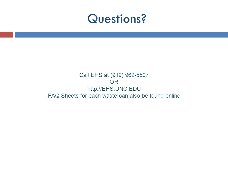 Questions? Call EHS at (919) 962-5507 OR http://EHS.UNC.EDU FAQ Sheets for each waste can also be found online