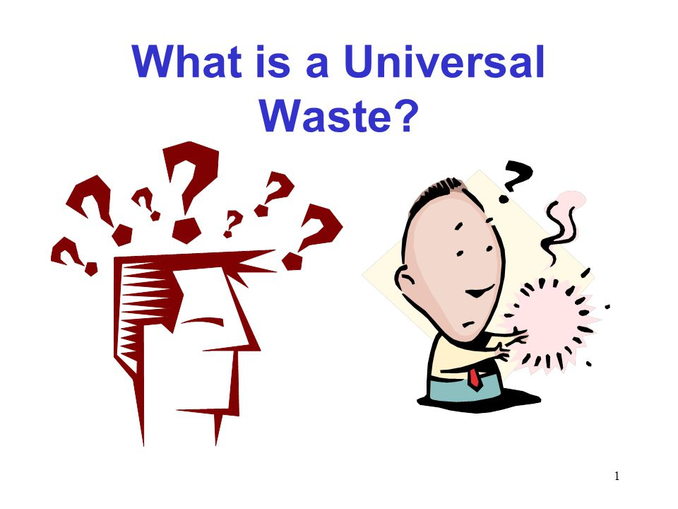2 Universal Waste is universally generated.