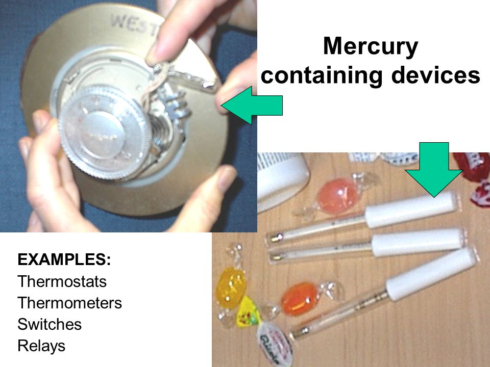 10 Mercury containing devices EXAMPLES: Thermostats Thermometers Switches Relays