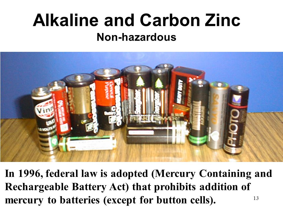 13 Alkaline and Carbon Zinc Non-hazardous In 1996, federal law is adopted (Mercury Containing and Rechargeable Battery Act) that prohibits addition of mercury to batteries (except for button cells).