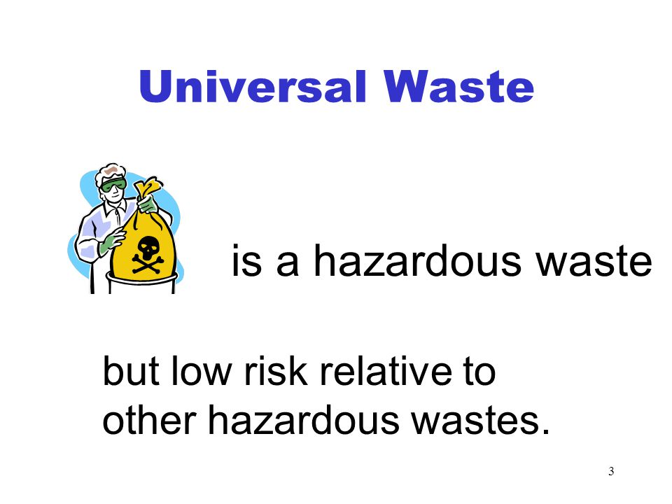 3 Universal Waste but low risk relative to other hazardous wastes. is a hazardous waste