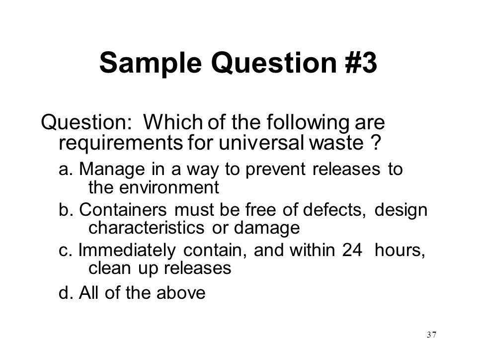 37 Sample Question #3 Question: Which of the following are requirements for universal waste .