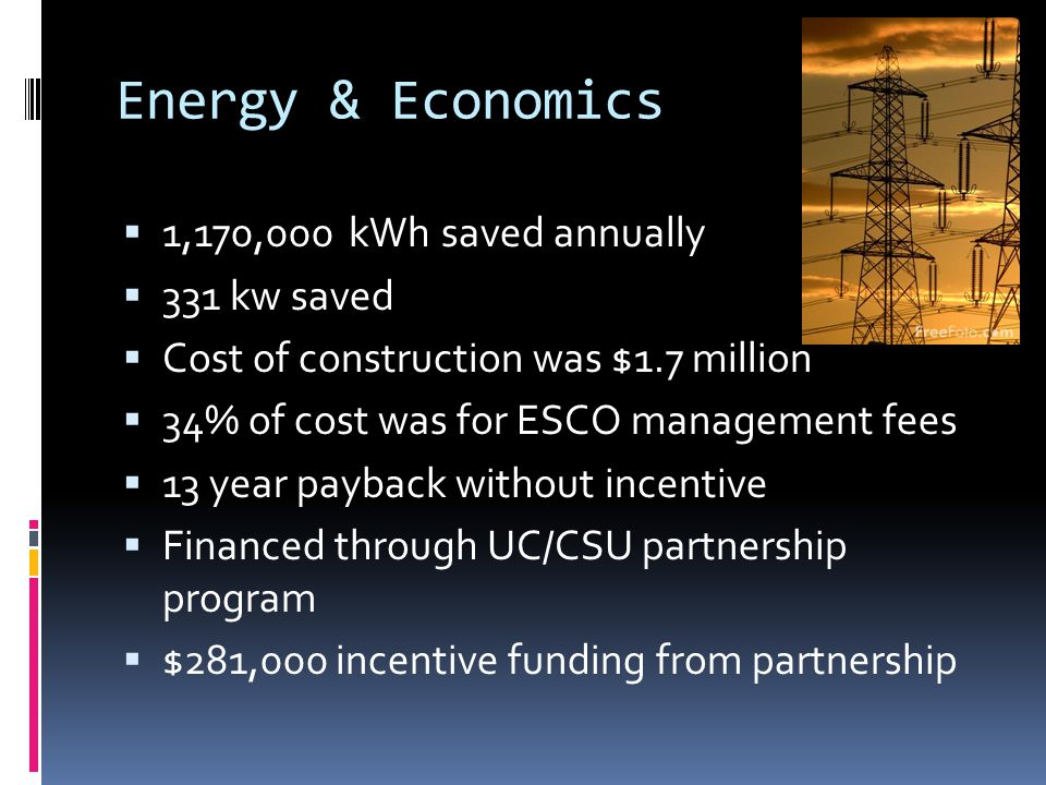 Energy & Economics 1,170,000 kWh saved annually 331 kw saved Cost of construction was $1.7 million 34% of cost was for ESCO management fees 13 year payback without incentive Financed through UC/CSU partnership program $281,000 incentive funding from partnership