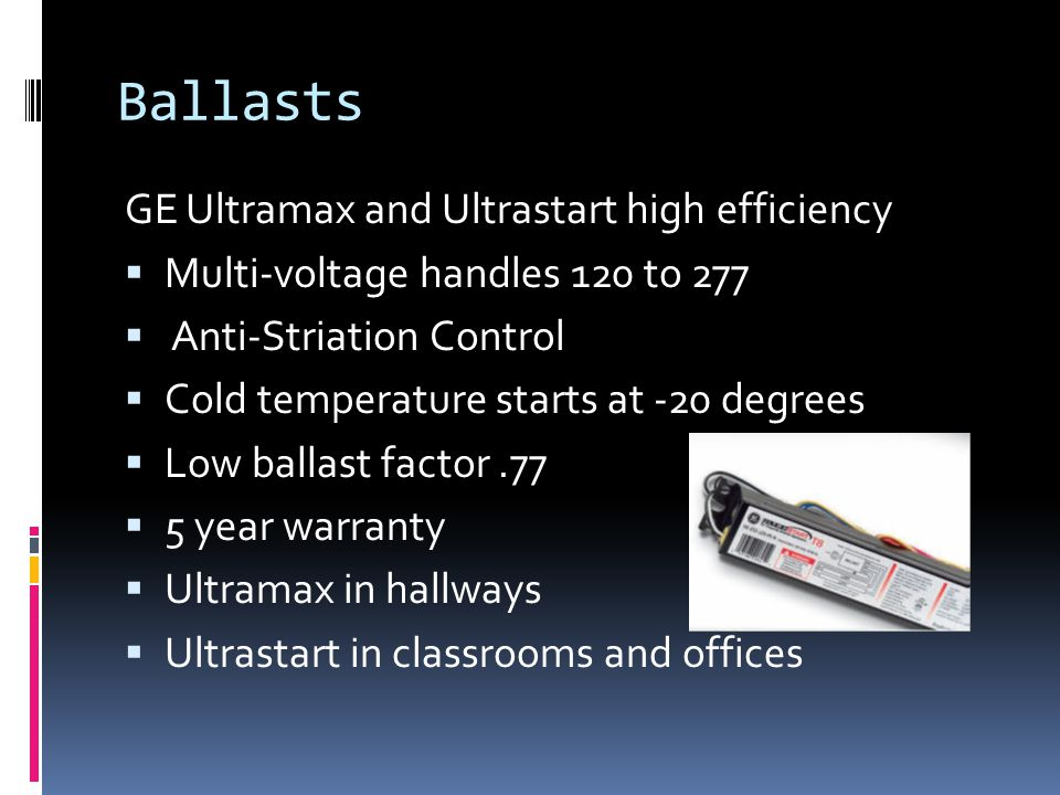 Ballasts GE Ultramax and Ultrastart high efficiency Multi-voltage handles 120 to 277 Anti-Striation Control Cold temperature starts at -20 degrees Low ballast factor.77 5 year warranty Ultramax in hallways Ultrastart in classrooms and offices