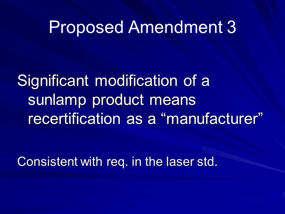Proposed Amendment 3 Significant modification of a sunlamp product means recertification as a manufacturer Consistent with req. in the laser std.