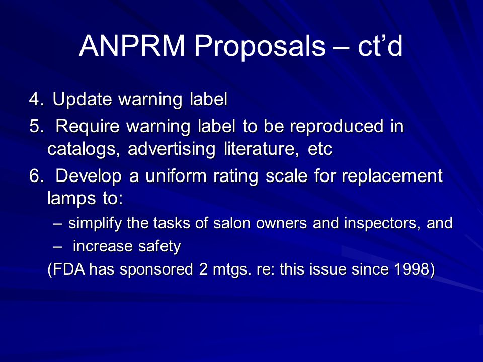 ANPRM Proposals – ctd 4. Update warning label 5. Require warning label to be reproduced in catalogs, advertising literature, etc 6. Develop a uniform