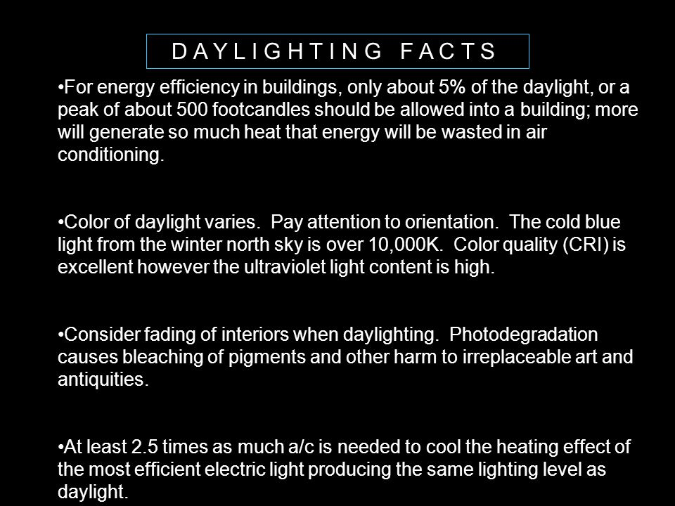 D A Y L I G H T I N G F A C T S For energy efficiency in buildings, only about 5% of the daylight, or a peak of about 500 footcandles should be allowe