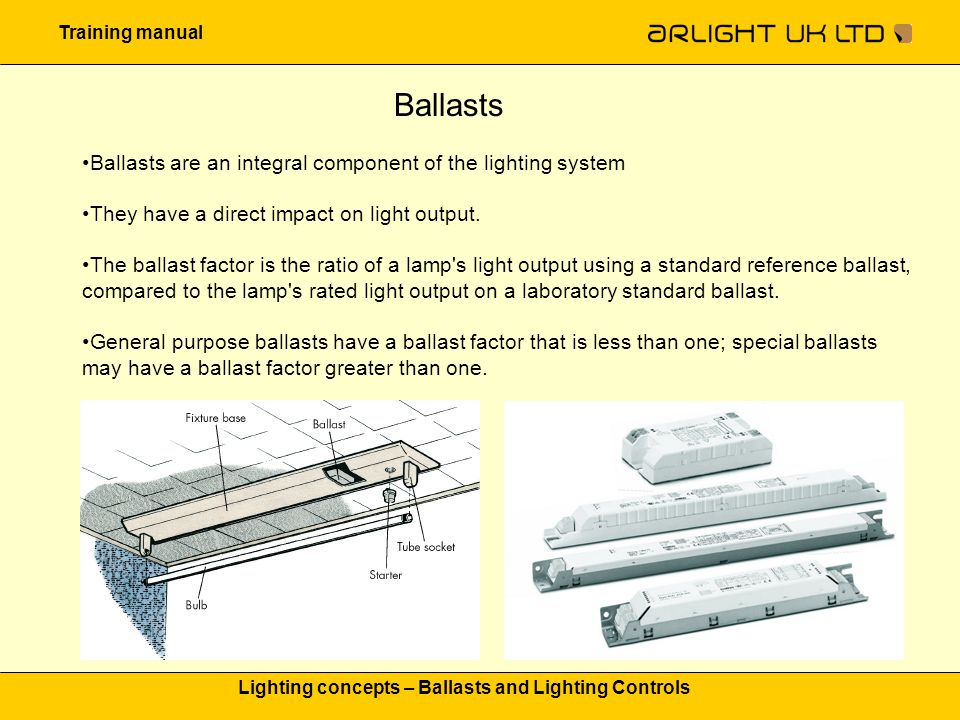 Training manual Lighting concepts – Ballasts and Lighting Controls Ballasts Ballasts are an integral component of the lighting system They have a dire