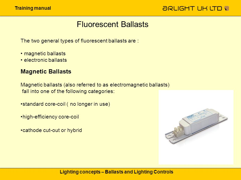 Training manual Lighting concepts – Ballasts and Lighting Controls Fluorescent Ballasts The two general types of fluorescent ballasts are : magnetic b
