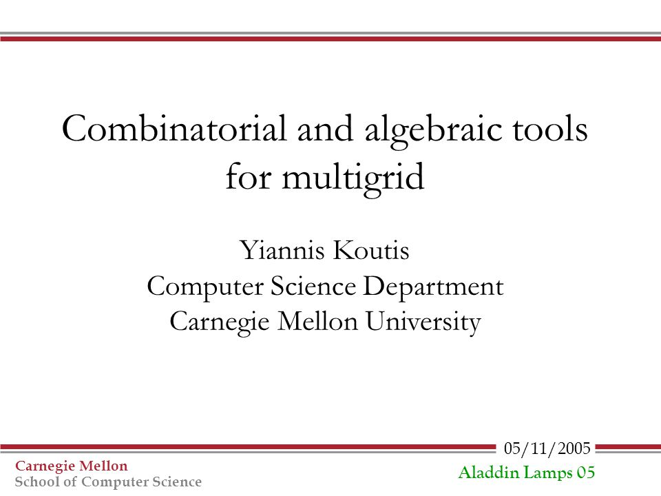 05/11/2005 Carnegie Mellon School of Computer Science Aladdin Lamps 05 Combinatorial and algebraic tools for multigrid Yiannis Koutis Computer Science