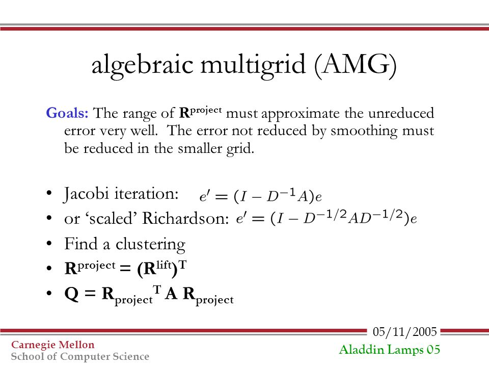 05/11/2005 Carnegie Mellon School of Computer Science Aladdin Lamps 05 algebraic multigrid (AMG) Goals: The range of R project must approximate the un