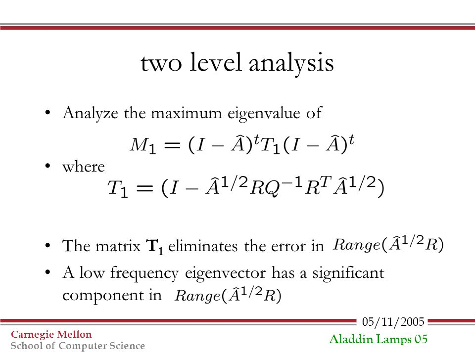 05/11/2005 Carnegie Mellon School of Computer Science Aladdin Lamps 05 two level analysis Analyze the maximum eigenvalue of where The matrix T 1 elimi
