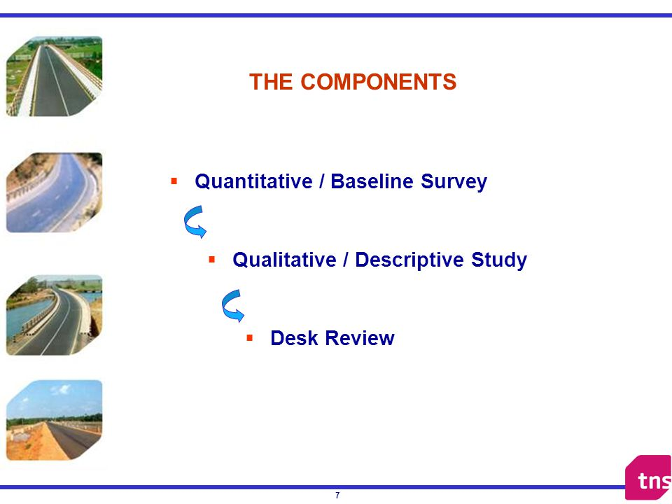 7 THE COMPONENTS Quantitative / Baseline Survey Qualitative / Descriptive Study Desk Review