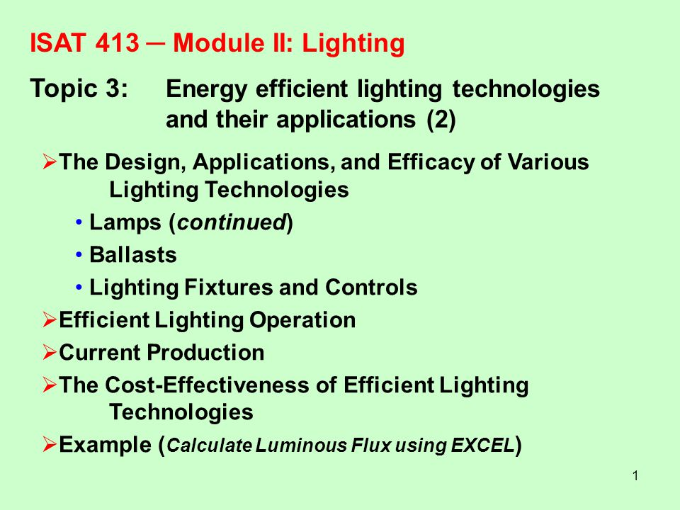 1 ISAT 413 Module II:Lighting Topic 3: Energy efficient lighting technologies and their applications (2) The Design, Applications, and Efficacy of Var